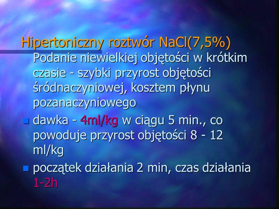 Hipertoniczny roztwór NaCl(7,5%) Podanie niewielkiej objętości w krótkim czasie - szybki przyrost objętości śródnaczyniowej, kosztem płynu pozanaczyni