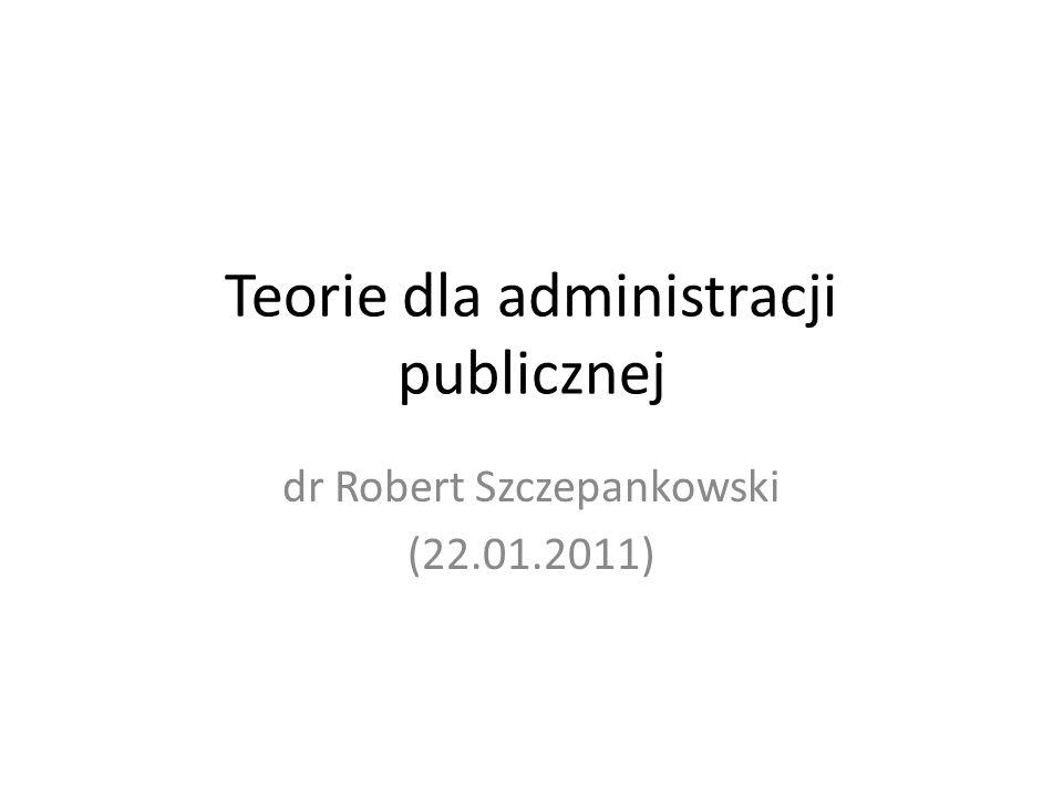Teorie dla administracji publicznej dr Robert Szczepankowski (22.01.2011)