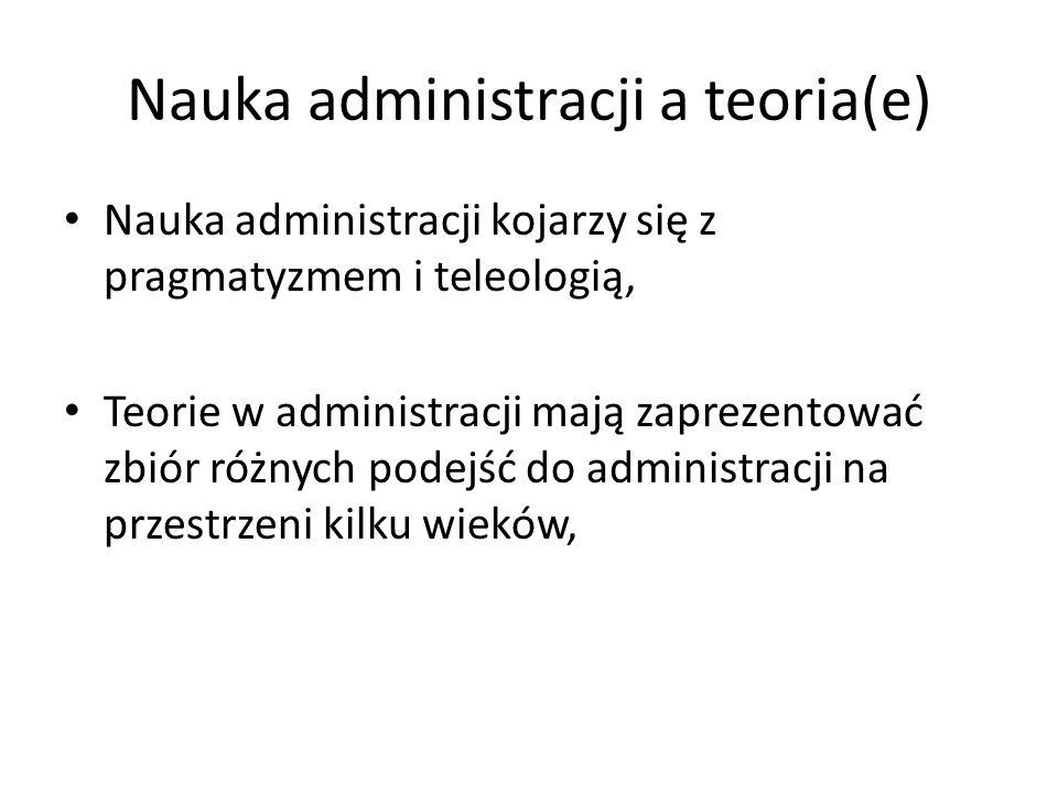 Nauka administracji a teoria(e) Nauka administracji kojarzy się z pragmatyzmem i teleologią, Teorie w administracji mają zaprezentować zbiór różnych p