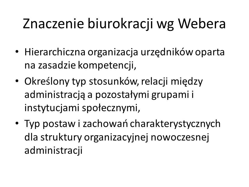 Znaczenie biurokracji wg Webera Hierarchiczna organizacja urzędników oparta na zasadzie kompetencji, Określony typ stosunków, relacji między administr