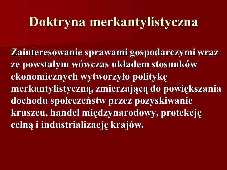 Doktryna merkantylistyczna Zainteresowanie sprawami gospodarczymi wraz ze powstałym wówczas układem stosunków ekonomicznych wytworzyło politykę merkan