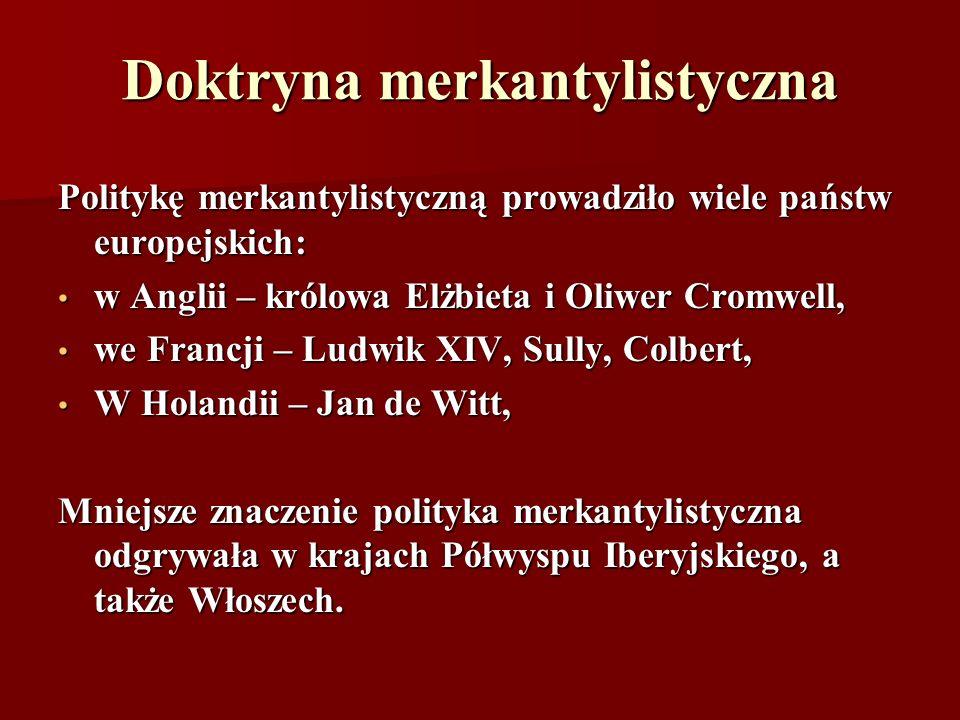 Doktryna merkantylistyczna Politykę merkantylistyczną prowadziło wiele państw europejskich: w Anglii – królowa Elżbieta i Oliwer Cromwell, w Anglii –