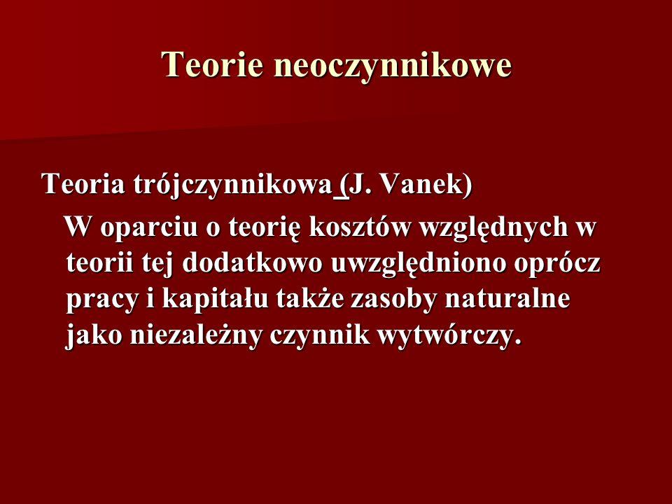 Teorie neoczynnikowe Teoria trójczynnikowa (J. Vanek) W oparciu o teorię kosztów względnych w teorii tej dodatkowo uwzględniono oprócz pracy i kapitał