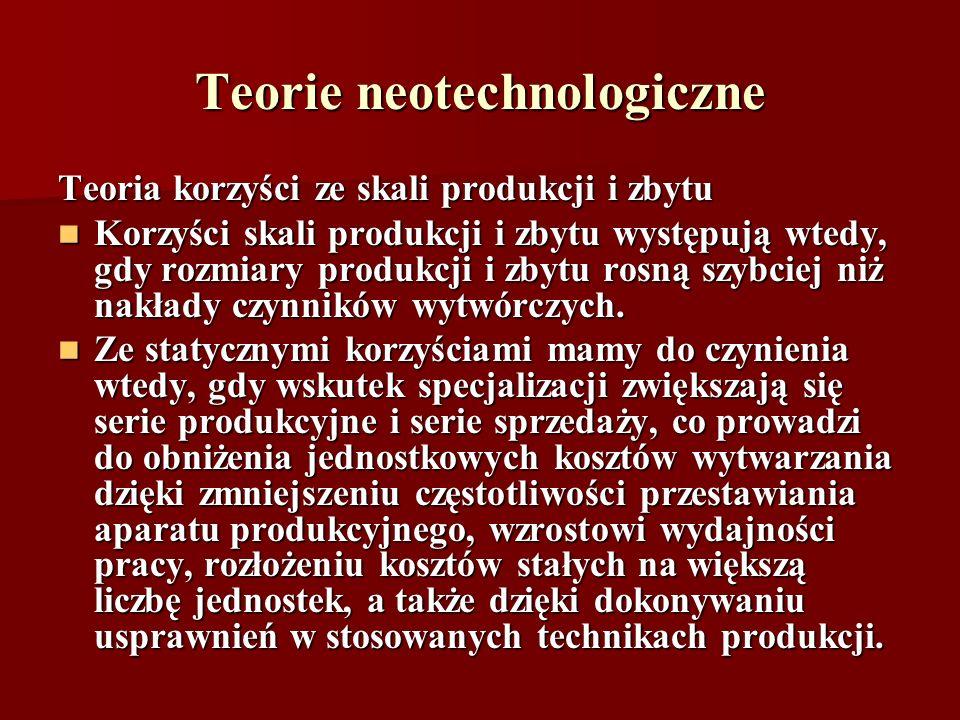 Teorie neotechnologiczne Teoria korzyści ze skali produkcji i zbytu Korzyści skali produkcji i zbytu występują wtedy, gdy rozmiary produkcji i zbytu r