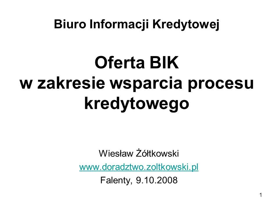 1 Biuro Informacji Kredytowej Oferta BIK w zakresie wsparcia procesu kredytowego Wiesław Żółtkowski www.doradztwo.zoltkowski.pl Falenty, 9.10.2008