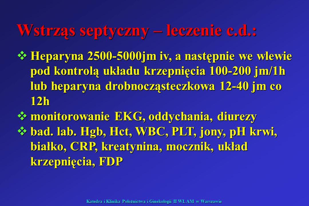 Katedra i Klinika Położnictwa i Ginekologii II WL AM w Warszawie Wstrząs septyczny – leczenie c.d.: Heparyna 2500-5000jm iv, a następnie we wlewie pod