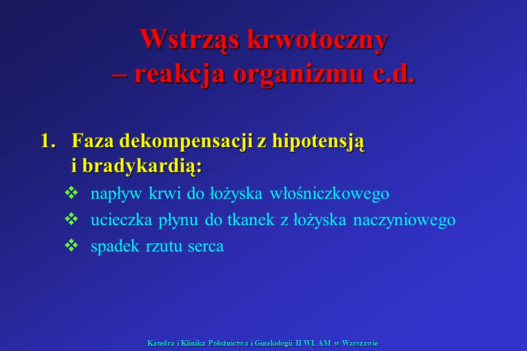 Katedra i Klinika Położnictwa i Ginekologii II WL AM w Warszawie Wstrząs septyczny: II faza hipodynamiczna senność, spowolnienie senność, spowolnienie skóra blada, wilgotna, zimna skóra blada, wilgotna, zimna RR skurczowe RR skurczowe obkurczone naczynia obwodowe obkurczone naczynia obwodowe oporu obwodowego oporu obwodowego objętości minutowej serca objętości minutowej serca kwasica metaboliczna kwasica metaboliczna stężenia mleczanów stężenia mleczanów przepływu tkankowego przepływu tkankowego