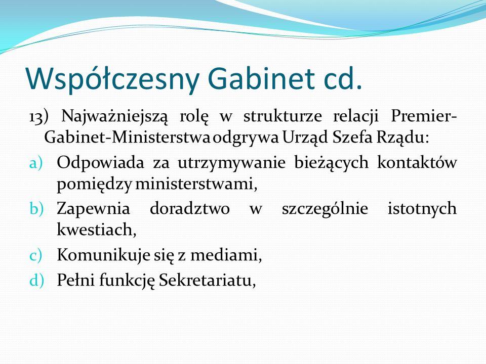 Współczesny Gabinet cd. 13) Najważniejszą rolę w strukturze relacji Premier- Gabinet-Ministerstwa odgrywa Urząd Szefa Rządu: a) Odpowiada za utrzymywa