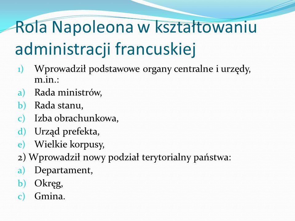 Rola Napoleona w kształtowaniu administracji francuskiej 1) Wprowadził podstawowe organy centralne i urzędy, m.in.: a) Rada ministrów, b) Rada stanu,