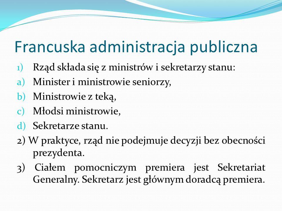 Francuska administracja publiczna 1) Rząd składa się z ministrów i sekretarzy stanu: a) Minister i ministrowie seniorzy, b) Ministrowie z teką, c) Mło