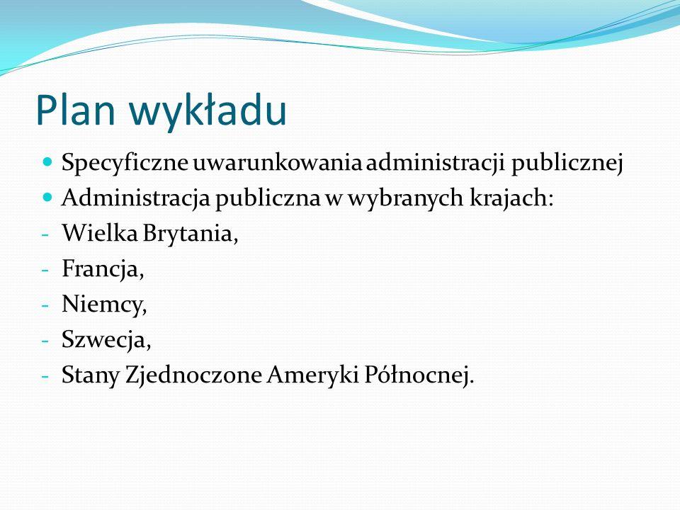 Plan wykładu Specyficzne uwarunkowania administracji publicznej Administracja publiczna w wybranych krajach: - Wielka Brytania, - Francja, - Niemcy, -