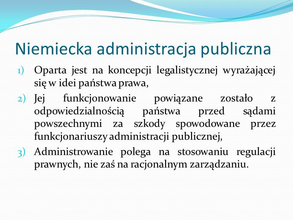 Niemiecka administracja publiczna 1) Oparta jest na koncepcji legalistycznej wyrażającej się w idei państwa prawa, 2) Jej funkcjonowanie powiązane zos