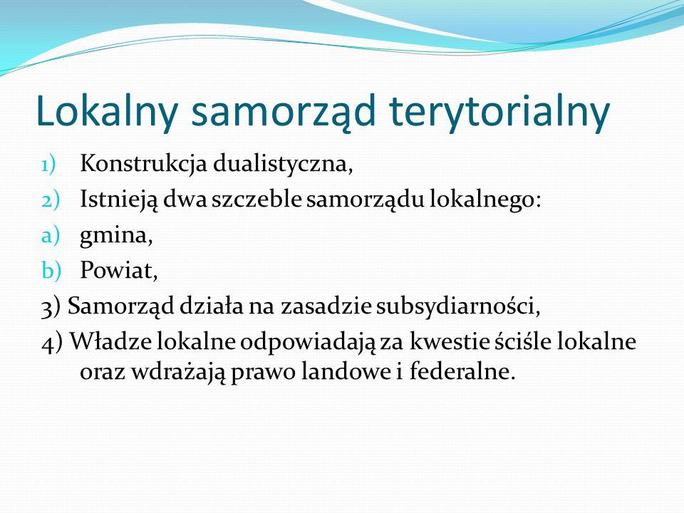 Lokalny samorząd terytorialny 1) Konstrukcja dualistyczna, 2) Istnieją dwa szczeble samorządu lokalnego: a) gmina, b) Powiat, 3) Samorząd działa na za