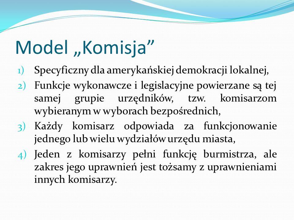 Model Komisja 1) Specyficzny dla amerykańskiej demokracji lokalnej, 2) Funkcje wykonawcze i legislacyjne powierzane są tej samej grupie urzędników, tz