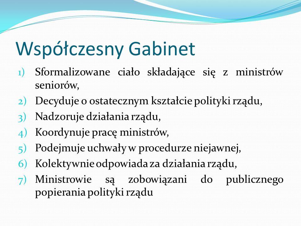 Współczesny Gabinet 1) Sformalizowane ciało składające się z ministrów seniorów, 2) Decyduje o ostatecznym kształcie polityki rządu, 3) Nadzoruje dzia