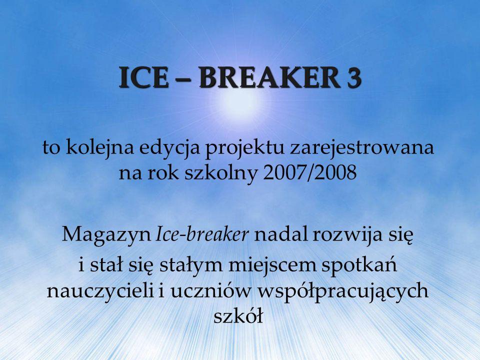 ICE – BREAKER 3 to kolejna edycja projektu zarejestrowana na rok szkolny 2007/2008 Magazyn Ice-breaker nadal rozwija się i stał się stałym miejscem sp