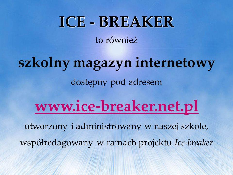to również szkolny magazyn internetowy dostępny pod adresem www.ice-breaker.net.pl utworzony i administrowany w naszej szkole, współredagowany w ramac