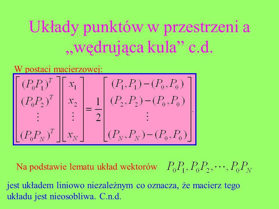 Układy punktów w przestrzeni a wędrująca kula c.d. W postaci macierzowej: Na podstawie lematu układ wektorów jest układem liniowo niezależnym co oznac