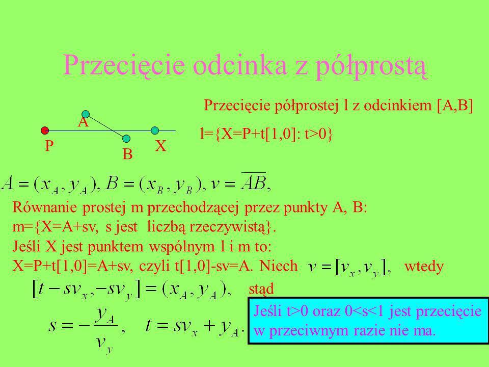 Przecięcie odcinka z półprostą A B P Przecięcie półprostej l z odcinkiem [A,B] l={X=P+t[1,0]: t>0} X Równanie prostej m przechodzącej przez punkty A,