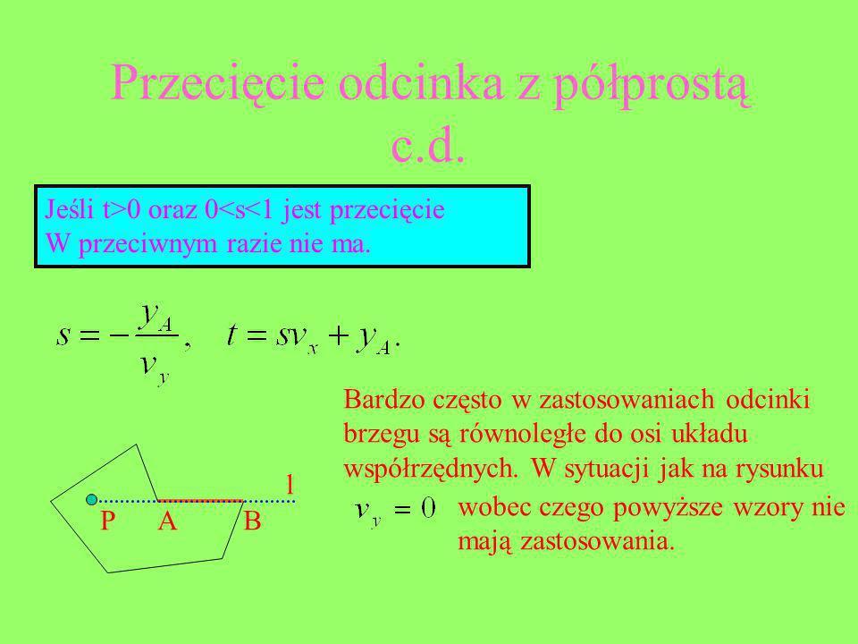 Jeśli t>0 oraz 0<s<1 jest przecięcie W przeciwnym razie nie ma. Przecięcie odcinka z półprostą c.d. P Bardzo często w zastosowaniach odcinki brzegu są