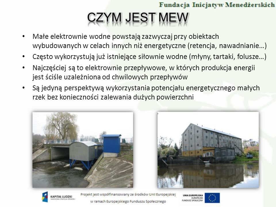 Małe elektrownie wodne powstają zazwyczaj przy obiektach wybudowanych w celach innych niż energetyczne (retencja, nawadnianie…) Często wykorzystują ju