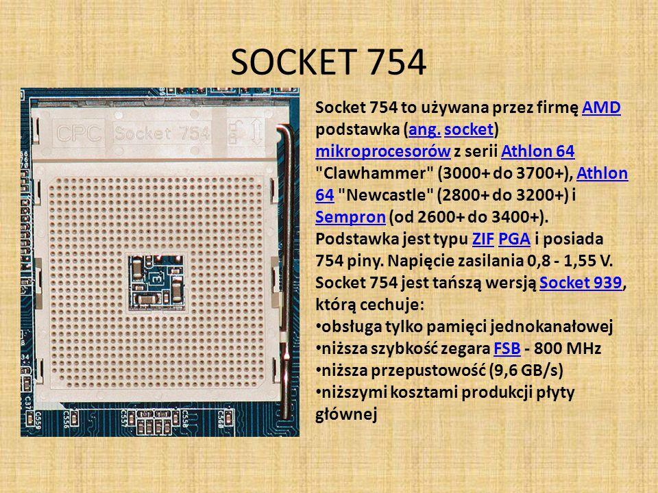 SOCKET 754 Socket 754 to używana przez firmę AMD podstawka (ang. socket) mikroprocesorów z serii Athlon 64