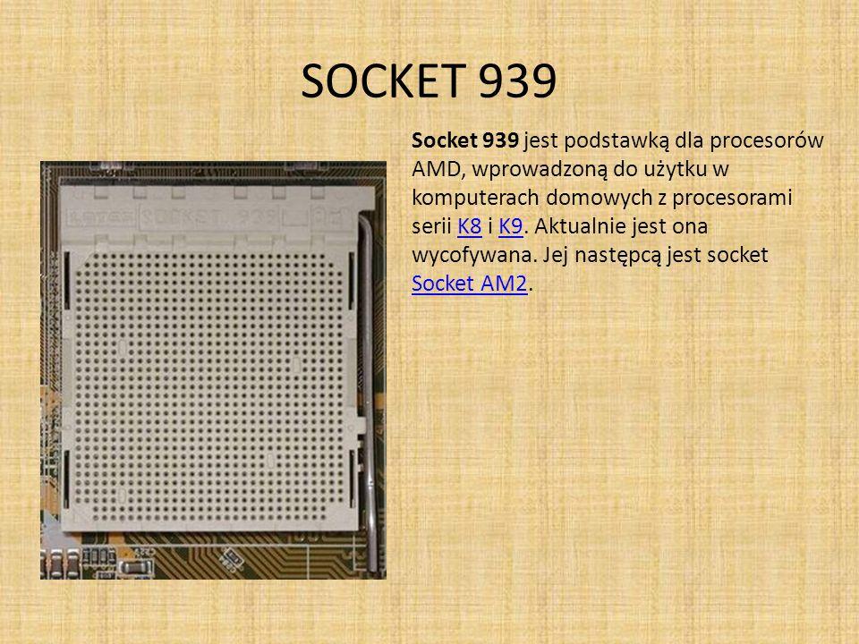 SOCKET 939 Socket 939 jest podstawką dla procesorów AMD, wprowadzoną do użytku w komputerach domowych z procesorami serii K8 i K9. Aktualnie jest ona