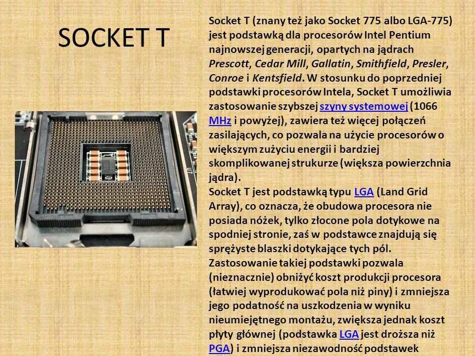 SOCKET T Socket T (znany też jako Socket 775 albo LGA-775) jest podstawką dla procesorów Intel Pentium najnowszej generacji, opartych na jądrach Presc
