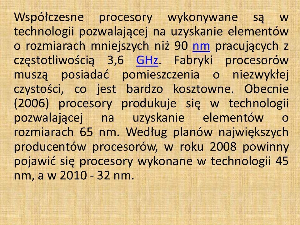 Współczesne procesory wykonywane są w technologii pozwalającej na uzyskanie elementów o rozmiarach mniejszych niż 90 nm pracujących z częstotliwością