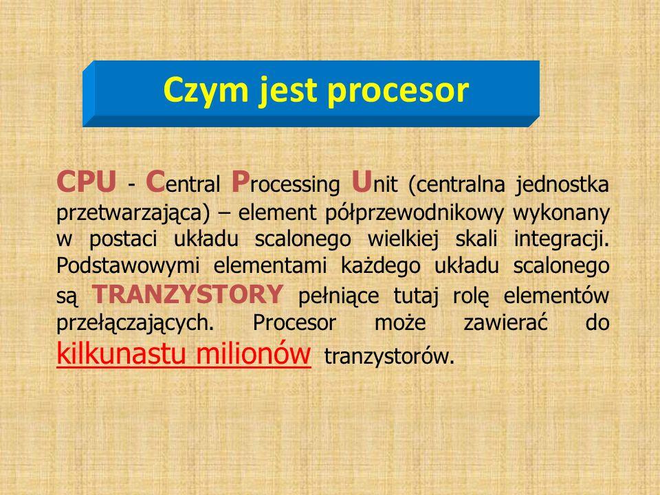Czym jest procesor CPU - C entral P rocessing U nit (centralna jednostka przetwarzająca) – element półprzewodnikowy wykonany w postaci układu scaloneg