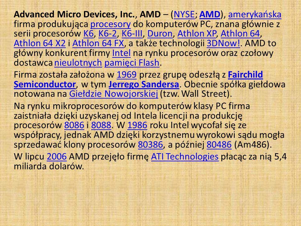 Advanced Micro Devices, Inc., AMD – (NYSE; AMD), amerykańska firma produkująca procesory do komputerów PC, znana głównie z serii procesorów K6, K6-2,