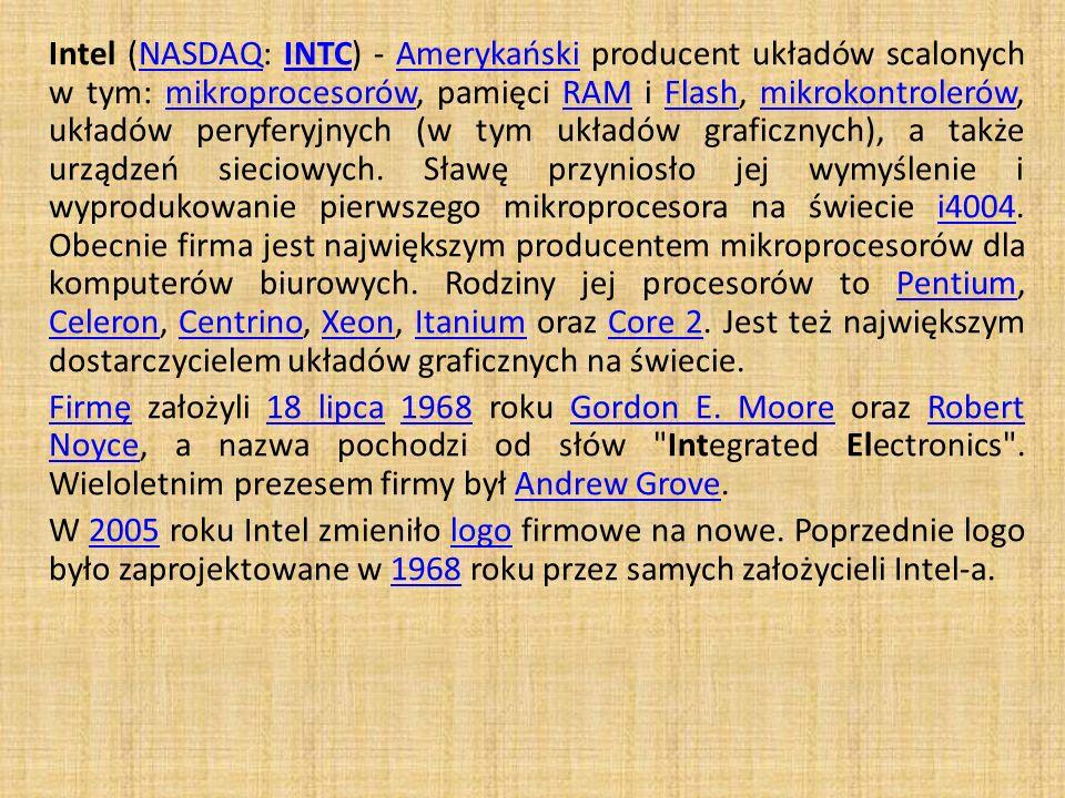 Intel (NASDAQ: INTC) - Amerykański producent układów scalonych w tym: mikroprocesorów, pamięci RAM i Flash, mikrokontrolerów, układów peryferyjnych (w