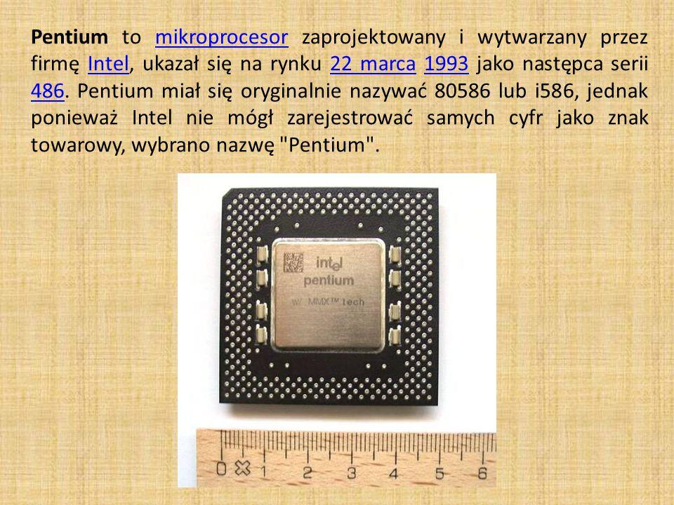 Pentium to mikroprocesor zaprojektowany i wytwarzany przez firmę Intel, ukazał się na rynku 22 marca 1993 jako następca serii 486. Pentium miał się or