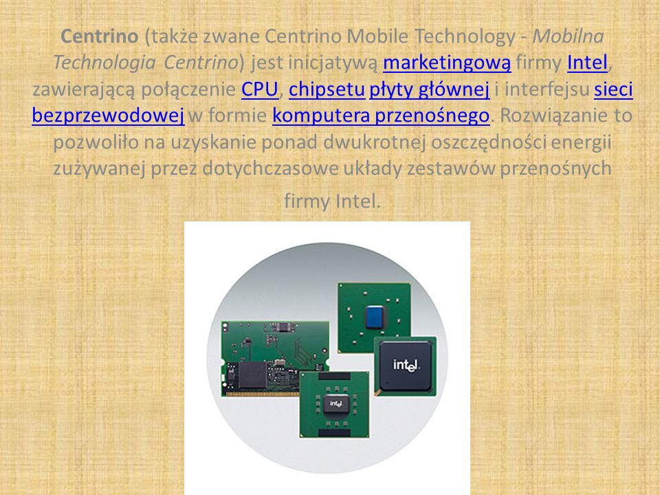 Centrino (także zwane Centrino Mobile Technology - Mobilna Technologia Centrino) jest inicjatywą marketingową firmy Intel, zawierającą połączenie CPU,