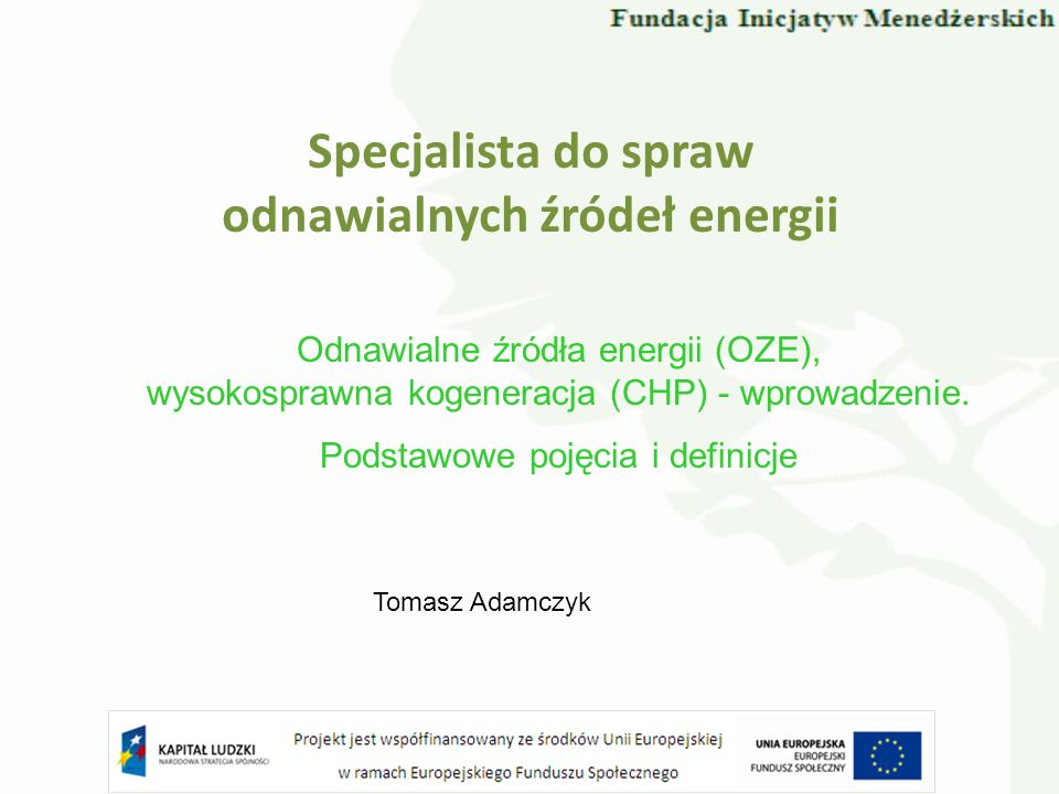 Specjalista do spraw odnawialnych źródeł energii Odnawialne źródła energii (OZE), wysokosprawna kogeneracja (CHP) - wprowadzenie. Podstawowe pojęcia i
