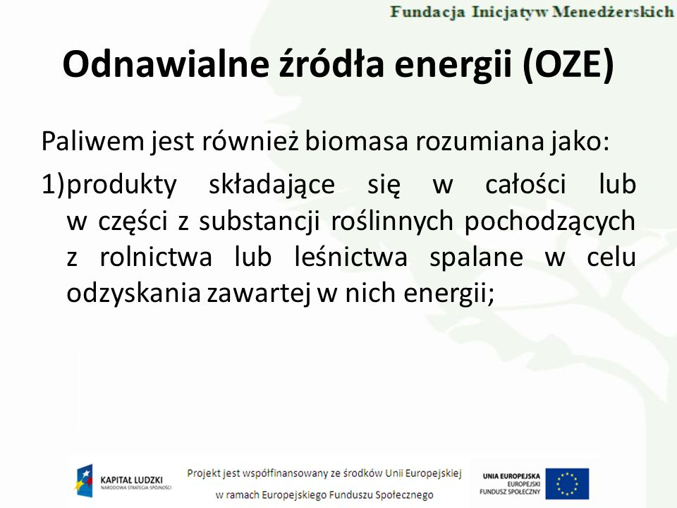 Odnawialne źródła energii (OZE) 2)następujące odpady: a) roślinne z rolnictwa i leśnictwa, b) roślinne z przemysłu przetwórstwa spożywczego, jeżeli odzyskuje się wytwarzaną energię cieplną, c) włókniste roślinne z procesu produkcji pierwotnej masy celulozowej i z procesu produkcji papieru z masy, jeżeli odpady te są spalane w miejscu, w którym powstają, a wytwarzana energia cieplna jest odzyskiwana, d) korka, e) drewna, z wyjątkiem odpadów drewna zanieczyszczonego impregnatami i powłokami ochronnymi, które mogą zawierać związki chlorowcoorganiczne lub metale ciężkie, oraz drewna pochodzącego z odpadów budowlanych lub z rozbiórki.