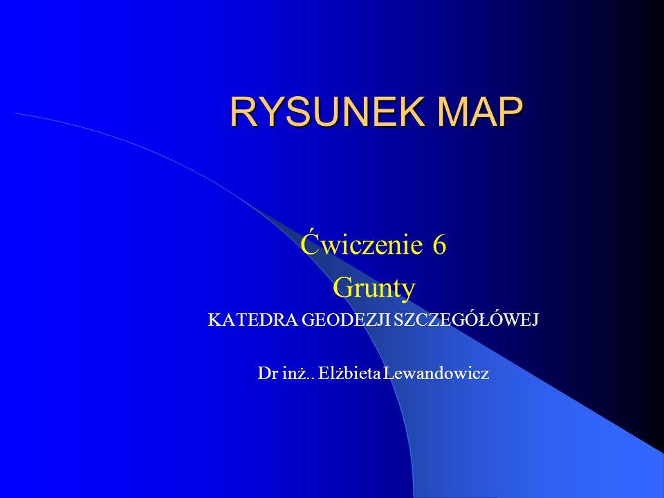 RYSUNEK MAP Ćwiczenie 6 Grunty KATEDRA GEODEZJI SZCZEGÓŁÓWEJ Dr inż.. Elżbieta Lewandowicz