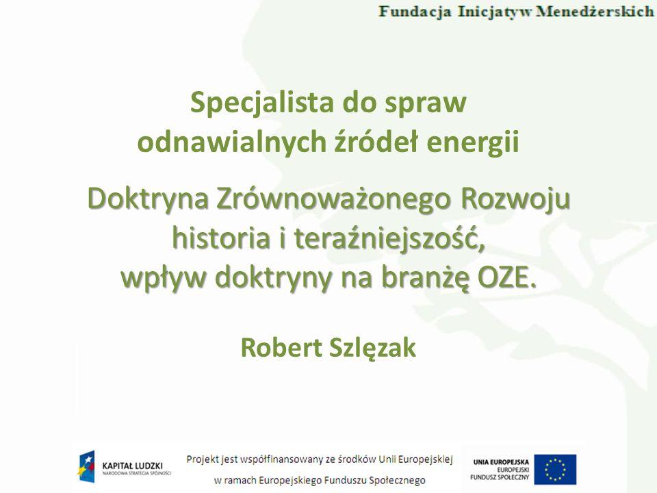 Specjalista do spraw odnawialnych źródeł energii Robert Szlęzak Doktryna Zrównoważonego Rozwoju historia i teraźniejszość, wpływ doktryny na branżę OZ