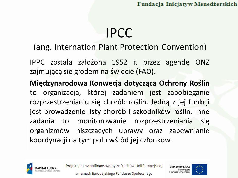 IPCC (ang. Internation Plant Protection Convention) IPPC została założona 1952 r. przez agendę ONZ zajmującą się głodem na świecie (FAO). Międzynarodo