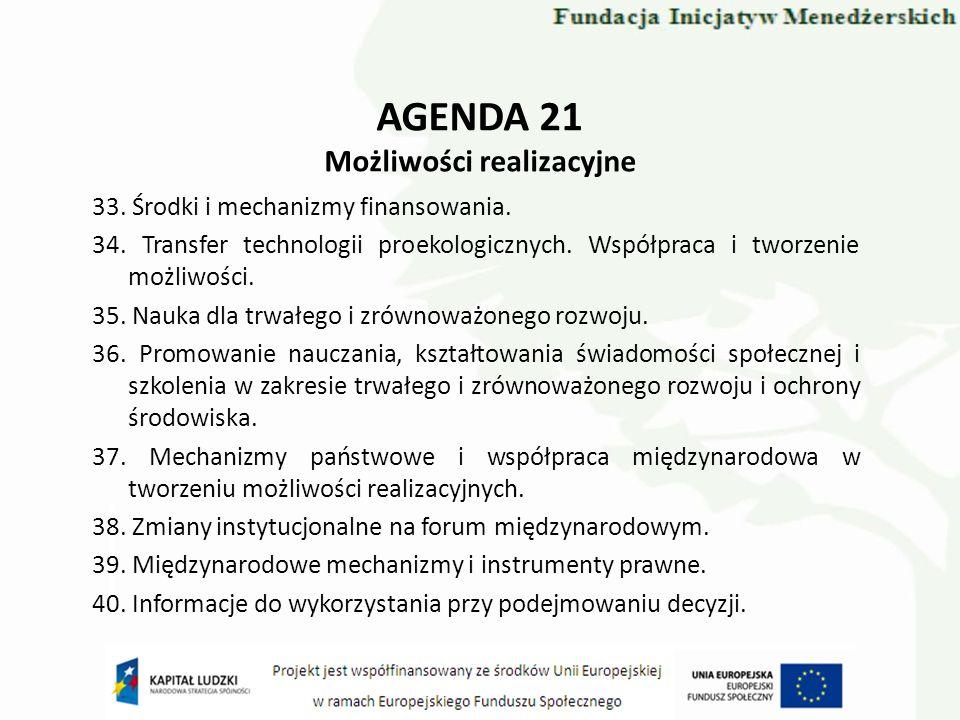 AGENDA 21 Możliwości realizacyjne 33. Środki i mechanizmy finansowania. 34. Transfer technologii proekologicznych. Współpraca i tworzenie możliwości.