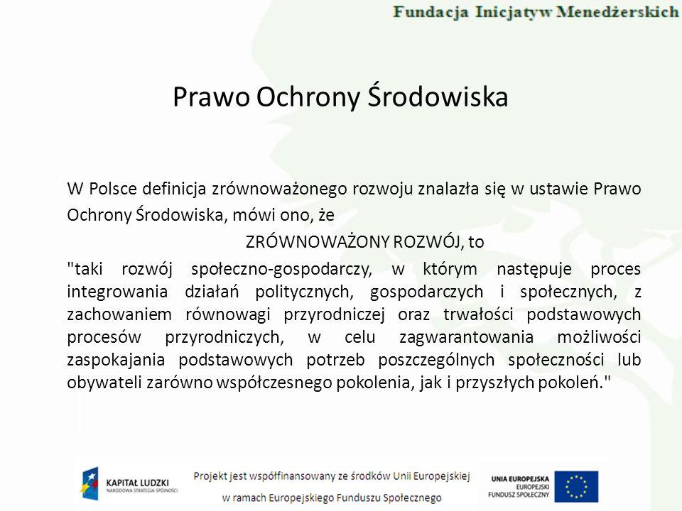 Prawo Ochrony Środowiska W Polsce definicja zrównoważonego rozwoju znalazła się w ustawie Prawo Ochrony Środowiska, mówi ono, że ZRÓWNOWAŻONY ROZWÓJ,