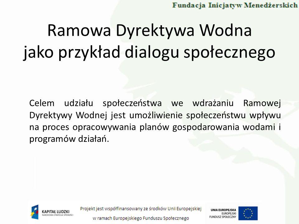 Ramowa Dyrektywa Wodna jako przykład dialogu społecznego Celem udziału społeczeństwa we wdrażaniu Ramowej Dyrektywy Wodnej jest umożliwienie społeczeń