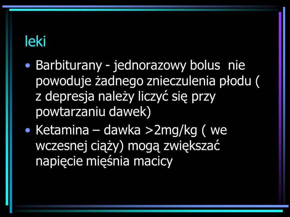 leki Barbiturany - jednorazowy bolus nie powoduje żadnego znieczulenia płodu ( z depresja należy liczyć się przy powtarzaniu dawek) Ketamina – dawka >