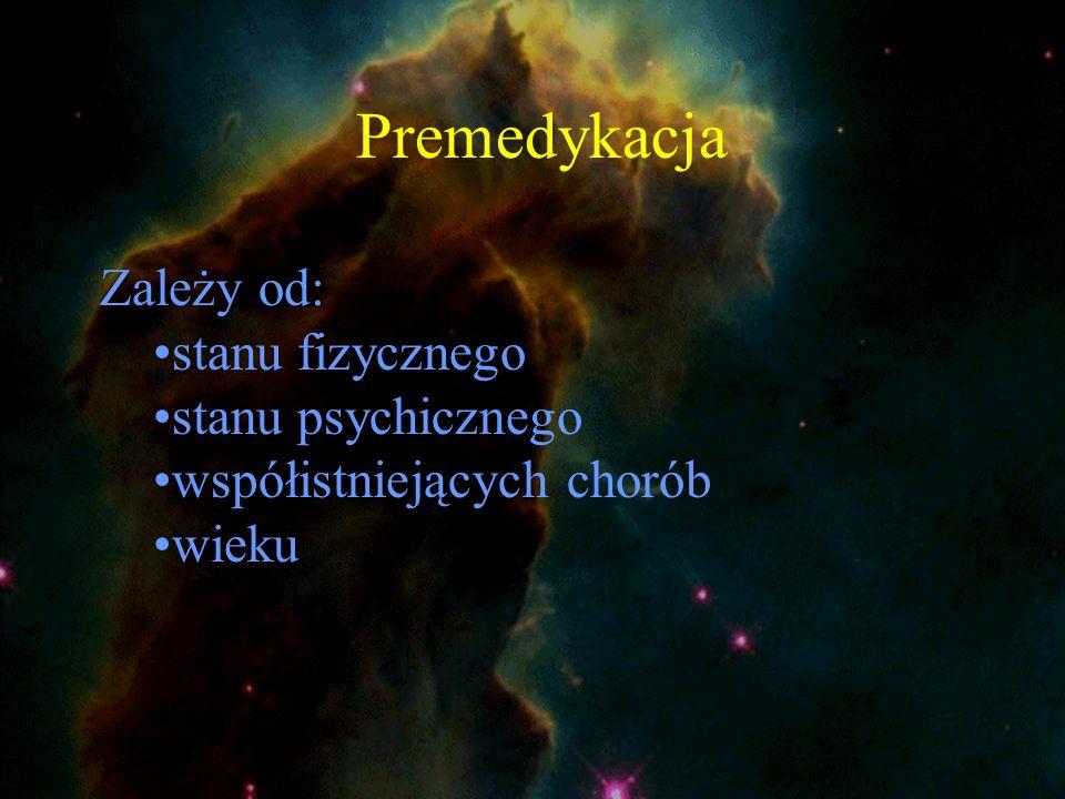 Premedykacja Zależy od: stanu fizycznego stanu psychicznego współistniejących chorób wieku