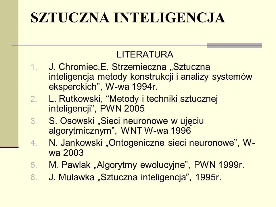 SZTUCZNA INTELIGENCJA LITERATURA 1. J. Chromiec,E. Strzemieczna Sztuczna inteligencja metody konstrukcji i analizy systemów eksperckich, W-wa 1994r. 2