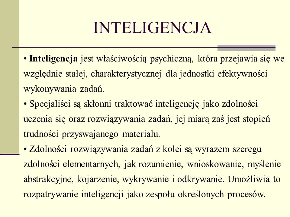 INTELIGENCJA Inteligencja jest właściwością psychiczną, która przejawia się we względnie stałej, charakterystycznej dla jednostki efektywności wykonywania zadań.