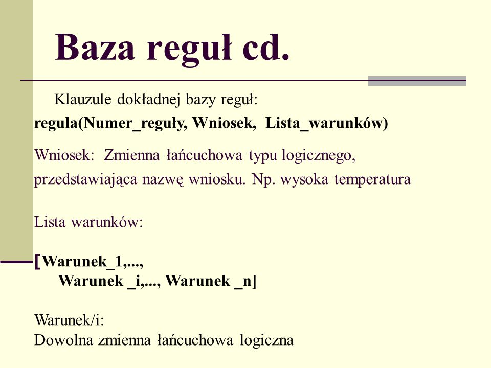 Baza reguł cd. Klauzule dokładnej bazy reguł: regula(Numer_reguły, Wniosek, Lista_warunków) Wniosek: Zmienna łańcuchowa typu logicznego, przedstawiają
