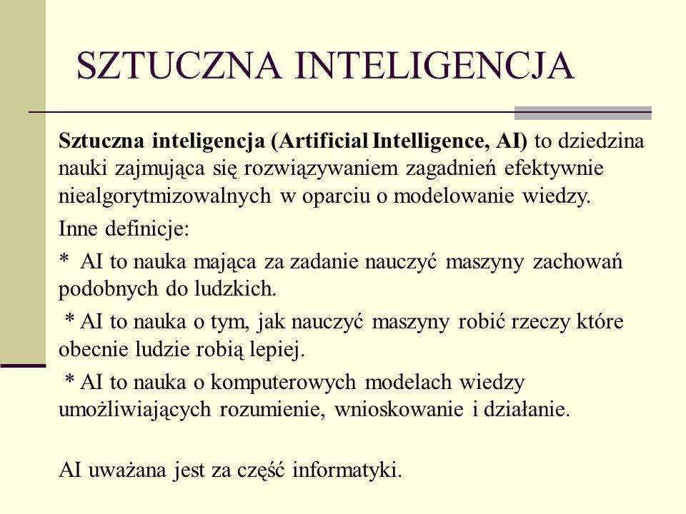 SZTUCZNA INTELIGENCJA Sztuczna inteligencja (Artificial Intelligence, AI) to dziedzina nauki zajmująca się rozwiązywaniem zagadnień efektywnie niealgorytmizowalnych w oparciu o modelowanie wiedzy.