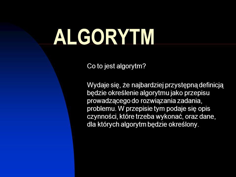 ALGORYTM Co to jest algorytm? Wydaje się, że najbardziej przystępną definicją będzie określenie algorytmu jako przepisu prowadzącego do rozwiązania za
