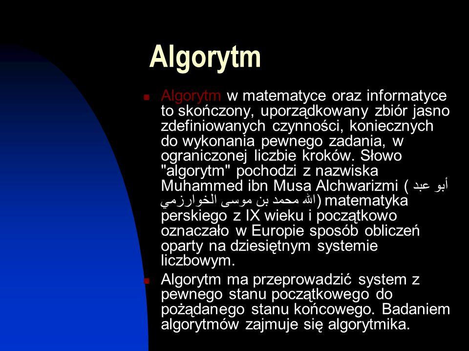 Algorytm Algorytm w matematyce oraz informatyce to skończony, uporządkowany zbiór jasno zdefiniowanych czynności, koniecznych do wykonania pewnego zad